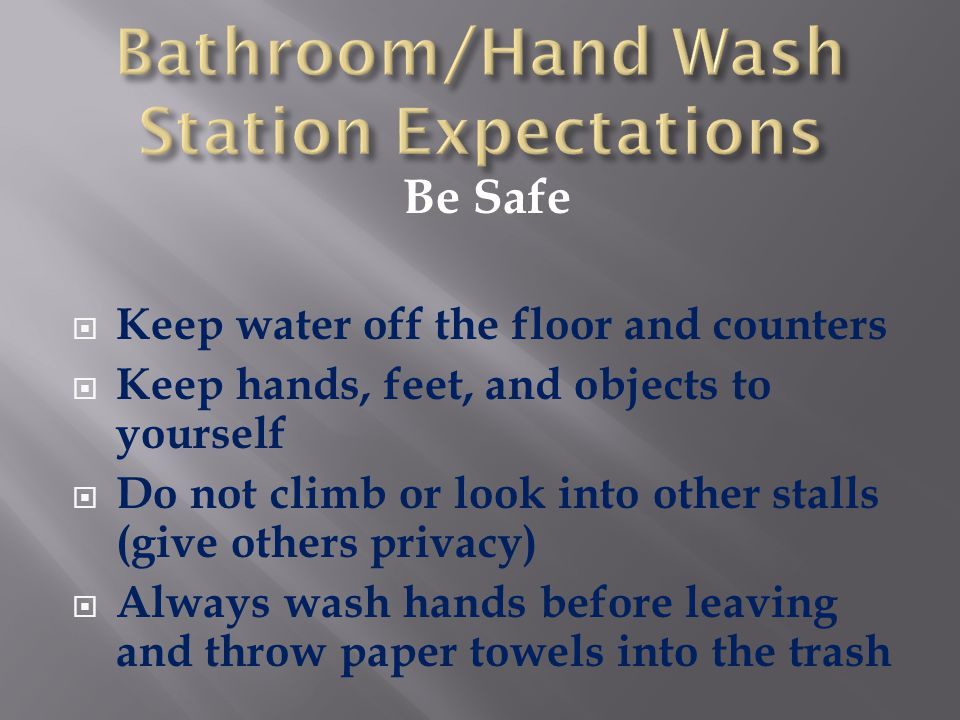 Be Safe  Keep water off the floor and counters  Keep hands, feet, and objects to yourself  Do not climb or look into other stalls (give others priv