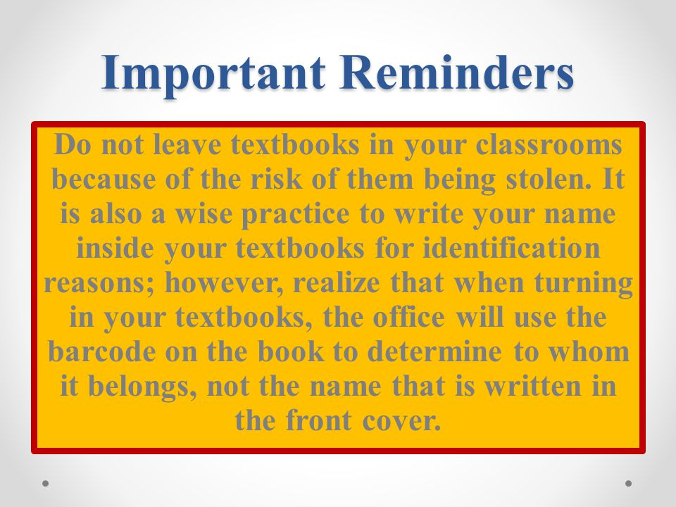 Important Reminders Do not leave textbooks in your classrooms because of the risk of them being stolen. It is also a wise practice to write your name