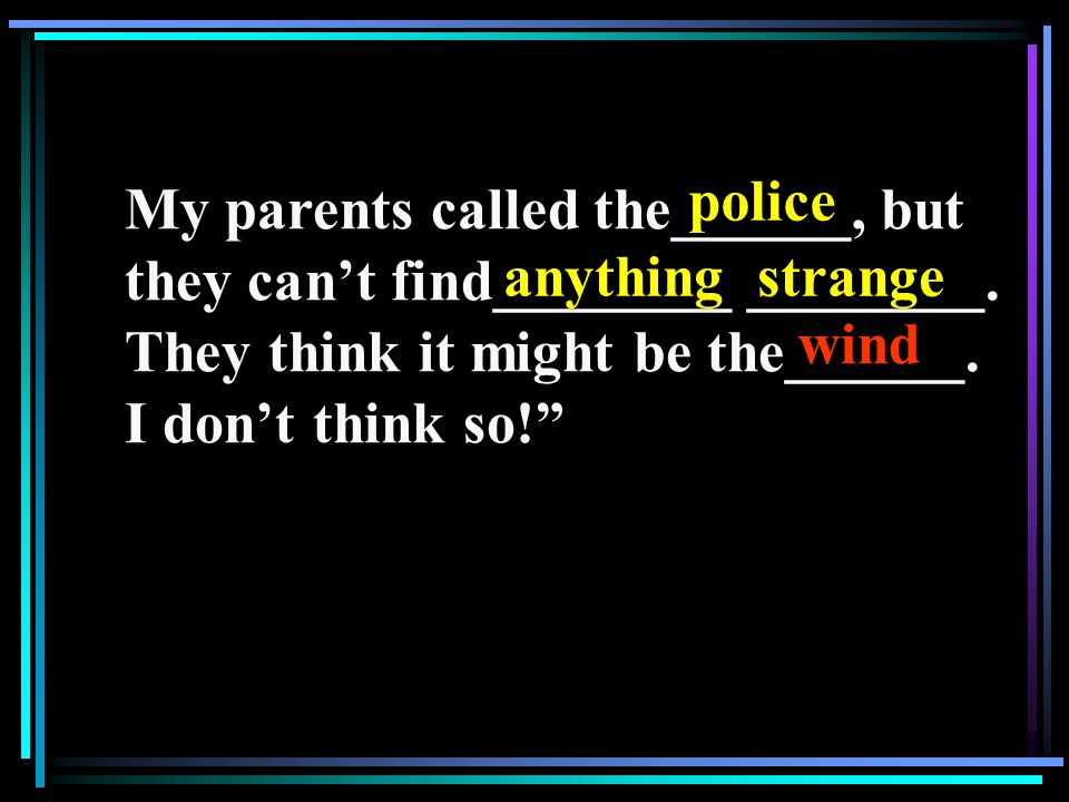 My parents called the______, but they can't find________ ________.