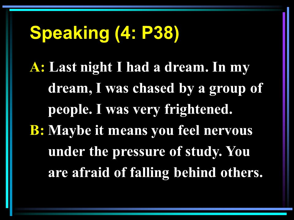 Speaking (4: P38) A: Last night I had a dream.In my dream, I was chased by a group of people.