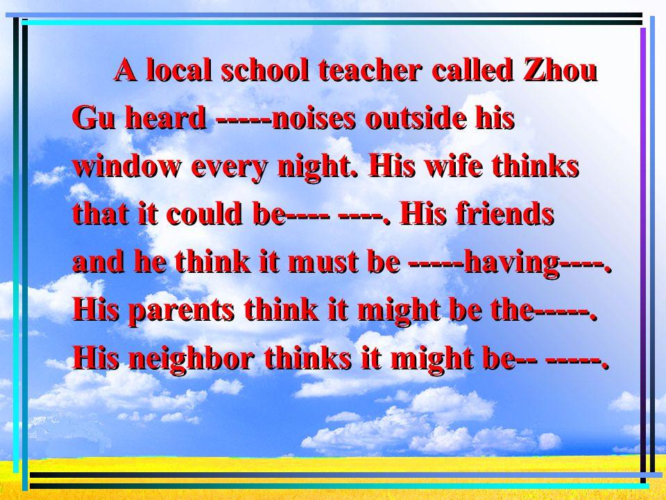 A local school teacher called Zhou Gu heard -----noises outside his window every night.