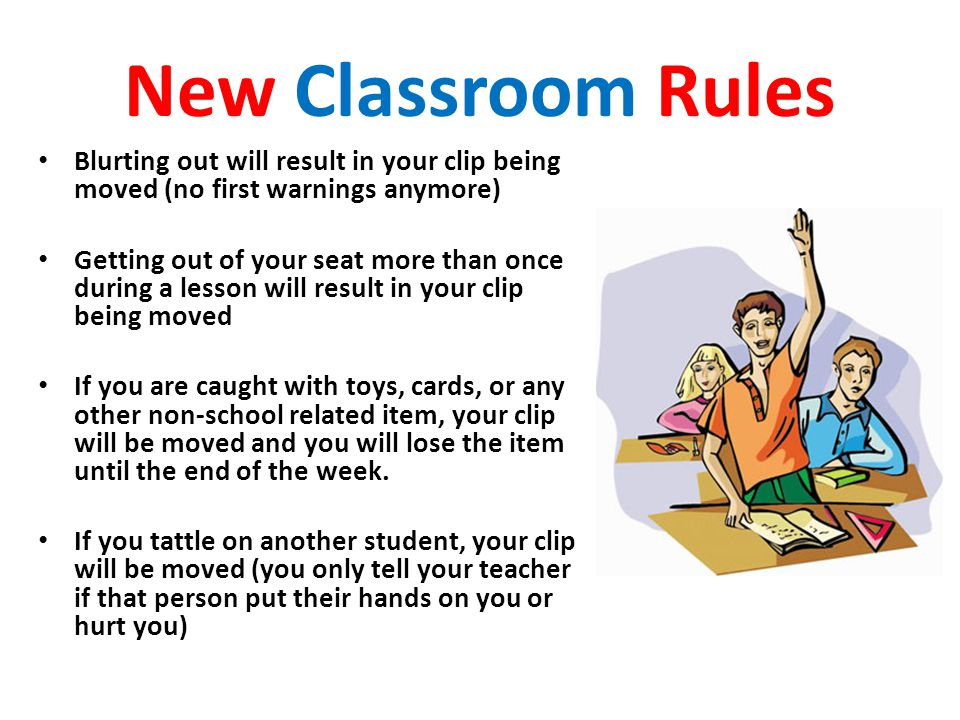 New Classroom Rules Blurting out will result in your clip being moved (no first warnings anymore) Getting out of your seat more than once during a lesson will result in your clip being moved If you are caught with toys, cards, or any other non-school related item, your clip will be moved and you will lose the item until the end of the week.