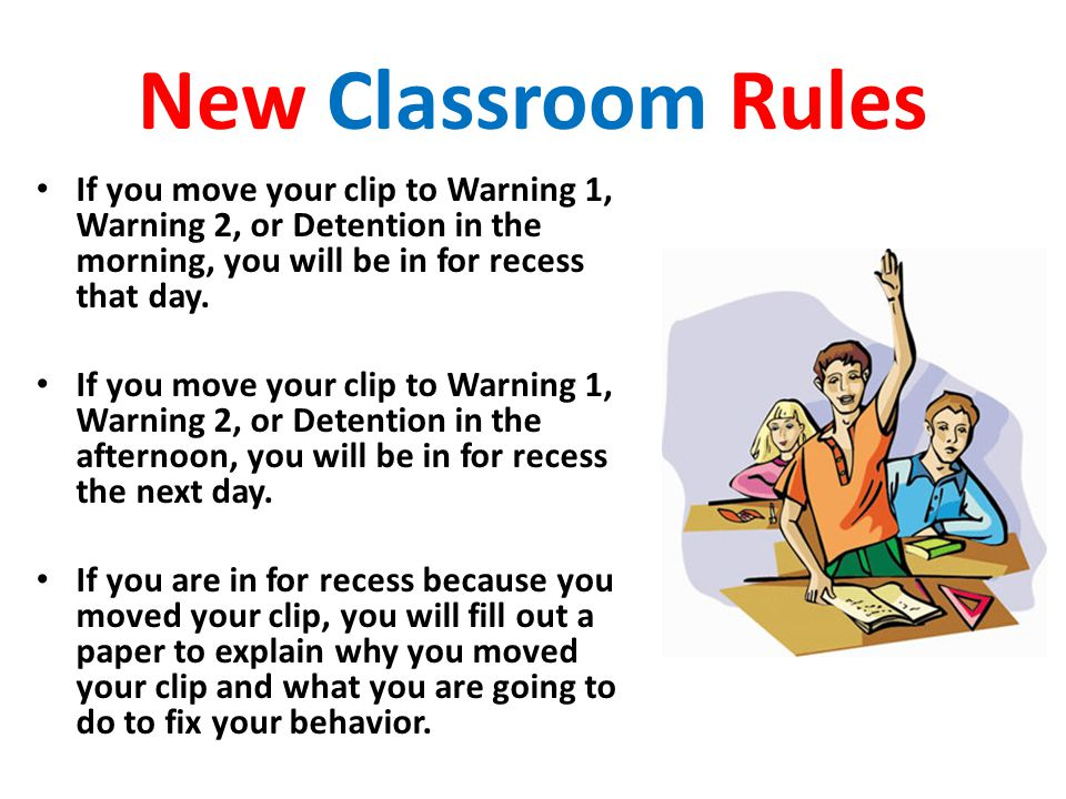 New Classroom Rules If you move your clip to Warning 1, Warning 2, or Detention in the morning, you will be in for recess that day.