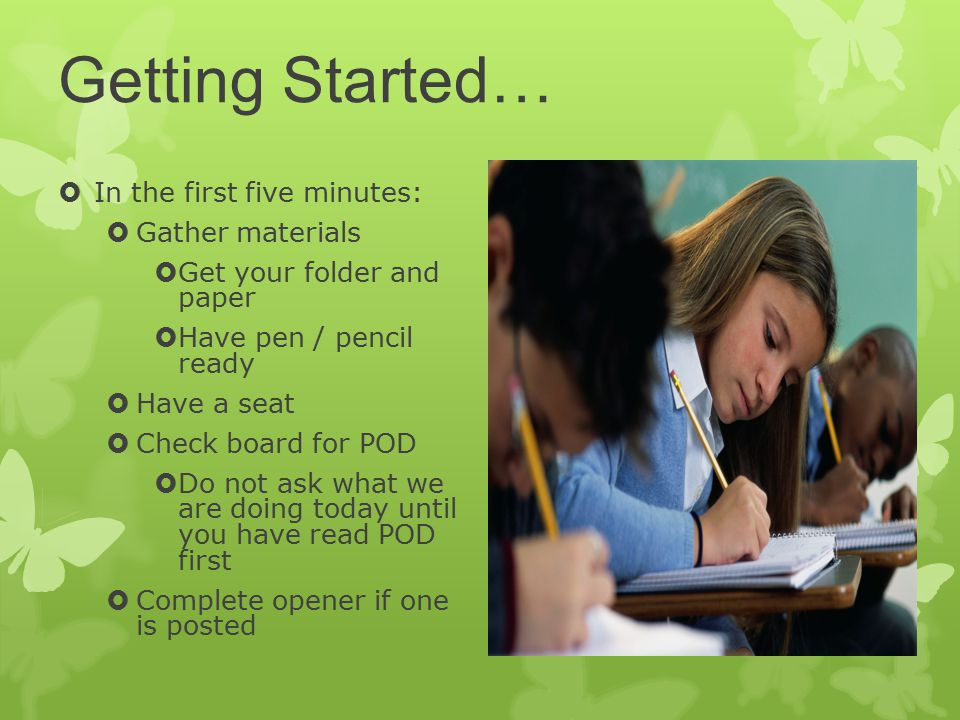 Getting Started…  In the first five minutes:  Gather materials  Get your folder and paper  Have pen / pencil ready  Have a seat  Check board for POD  Do not ask what we are doing today until you have read POD first  Complete opener if one is posted