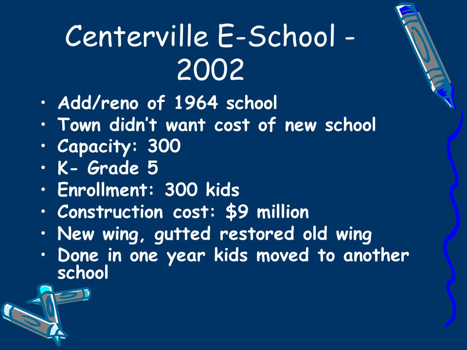 Centerville E-School - 2002 Add/reno of 1964 school Town didn't want cost of new school Capacity: 300 K- Grade 5 Enrollment: 300 kids Construction cos