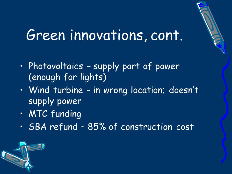 Green innovations, cont. Photovoltaics – supply part of power (enough for lights) Wind turbine – in wrong location; doesn't supply power MTC funding S