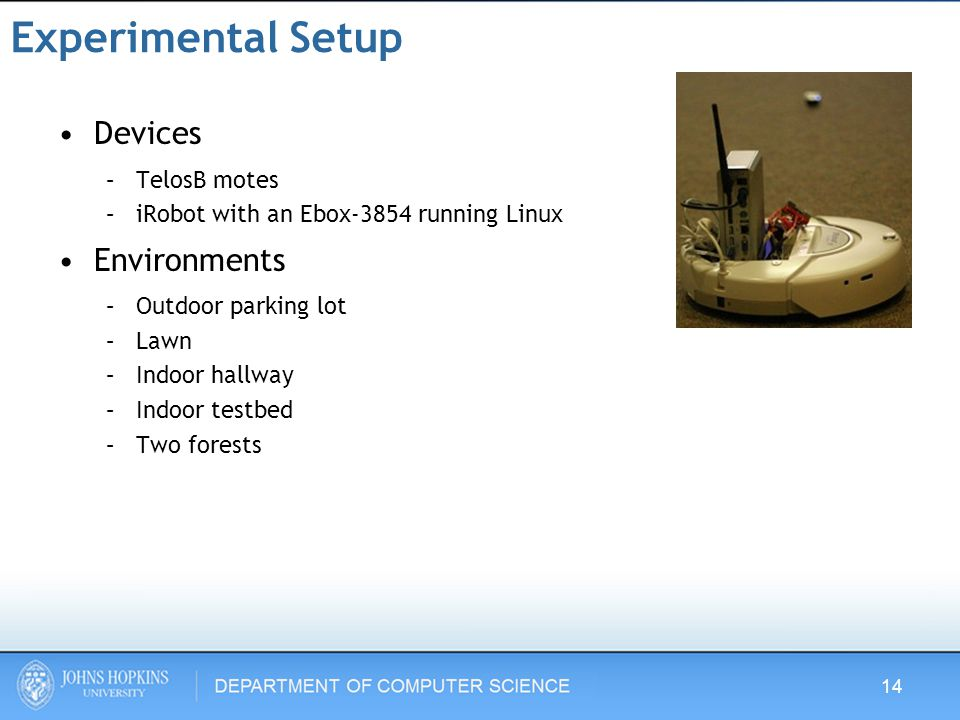 Experimental Setup Devices –TelosB motes –iRobot with an Ebox-3854 running Linux Environments –Outdoor parking lot –Lawn –Indoor hallway –Indoor testbed –Two forests 14