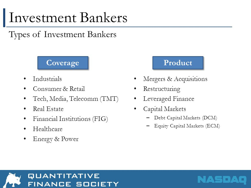 Investment Bankers Industrials Consumer & Retail Tech, Media, Telecomm (TMT) Real Estate Financial Institutions (FIG) Healthcare Energy & Power Mergers & Acquisitions Restructuring Leveraged Finance Capital Markets – Debt Capital Markets (DCM) – Equity Capital Markets (ECM) Types of Investment Bankers Coverage Product
