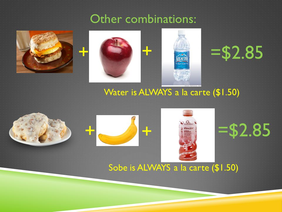 Other combinations: =$2.85 + + + + Water is ALWAYS a la carte ($1.50) Sobe is ALWAYS a la carte ($1.50)