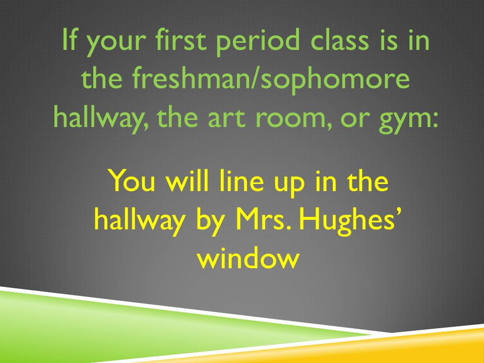 If your first period class is in the freshman/sophomore hallway, the art room, or gym: You will line up in the hallway by Mrs.