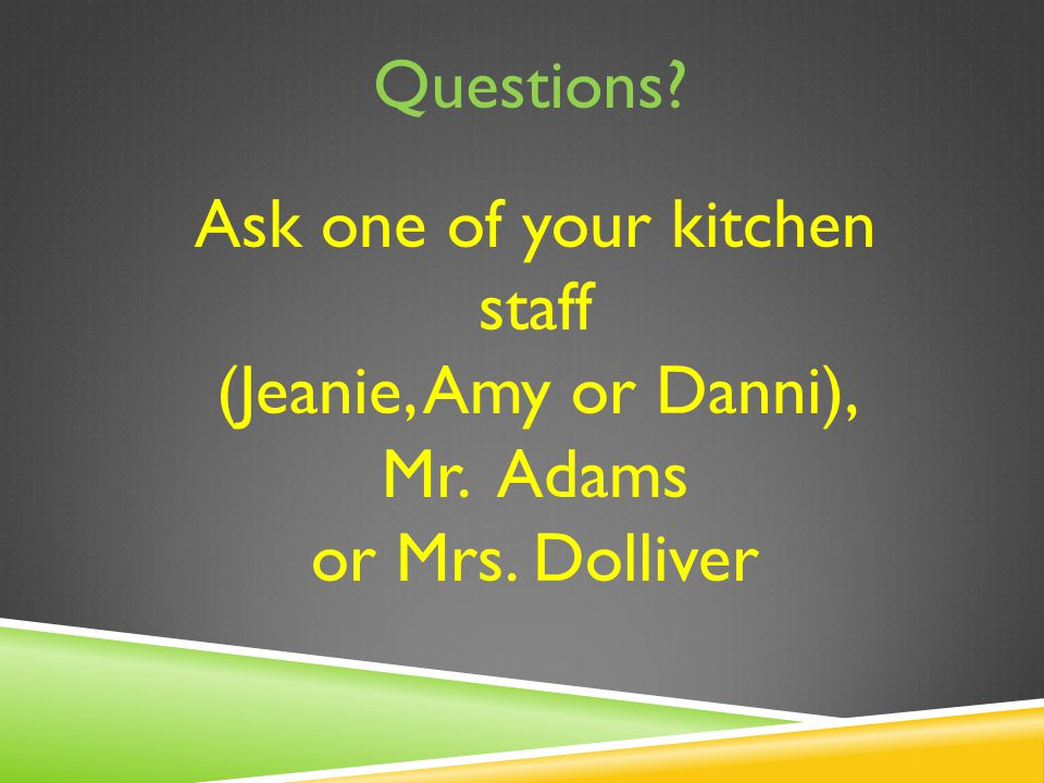 Questions? Ask one of your kitchen staff (Jeanie, Amy or Danni), Mr. Adams or Mrs. Dolliver