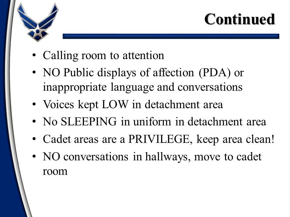 Calling room to attention NO Public displays of affection (PDA) or inappropriate language and conversations Voices kept LOW in detachment area No SLEEPING in uniform in detachment area Cadet areas are a PRIVILEGE, keep area clean.