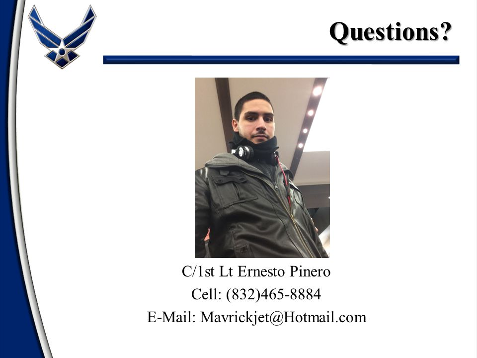 Questions C/1st Lt Ernesto Pinero Cell: (832)465-8884 E-Mail: Mavrickjet@Hotmail.com