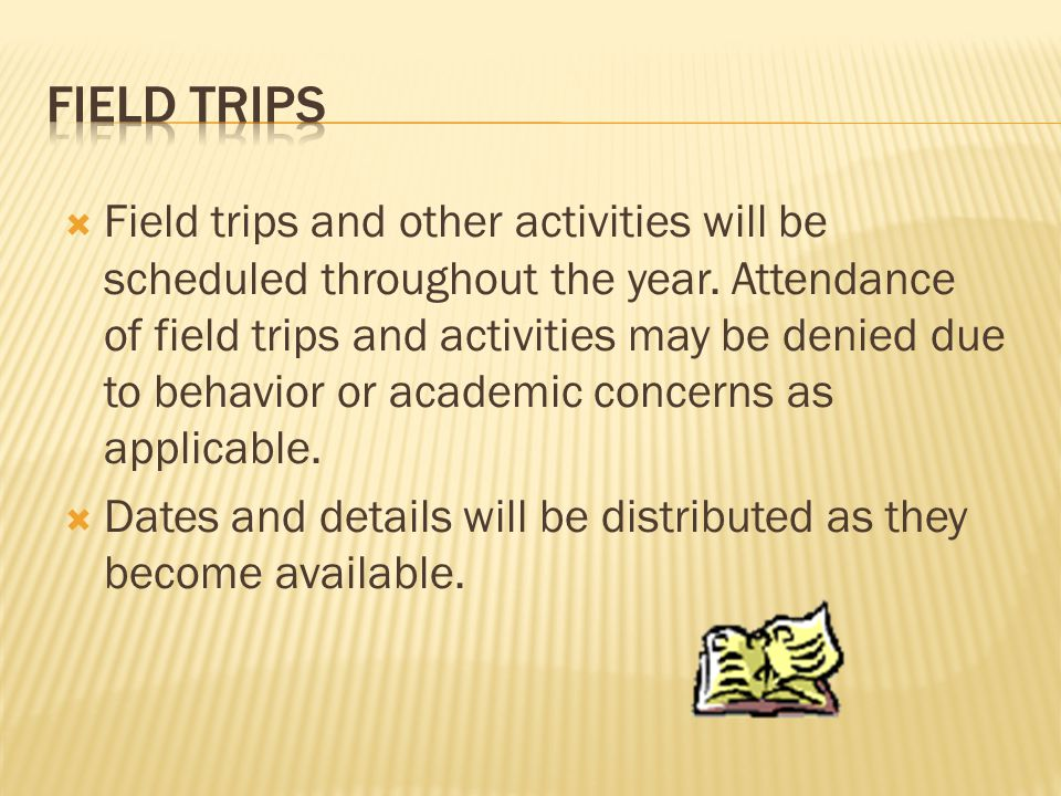  Field trips and other activities will be scheduled throughout the year. Attendance of field trips and activities may be denied due to behavior or ac