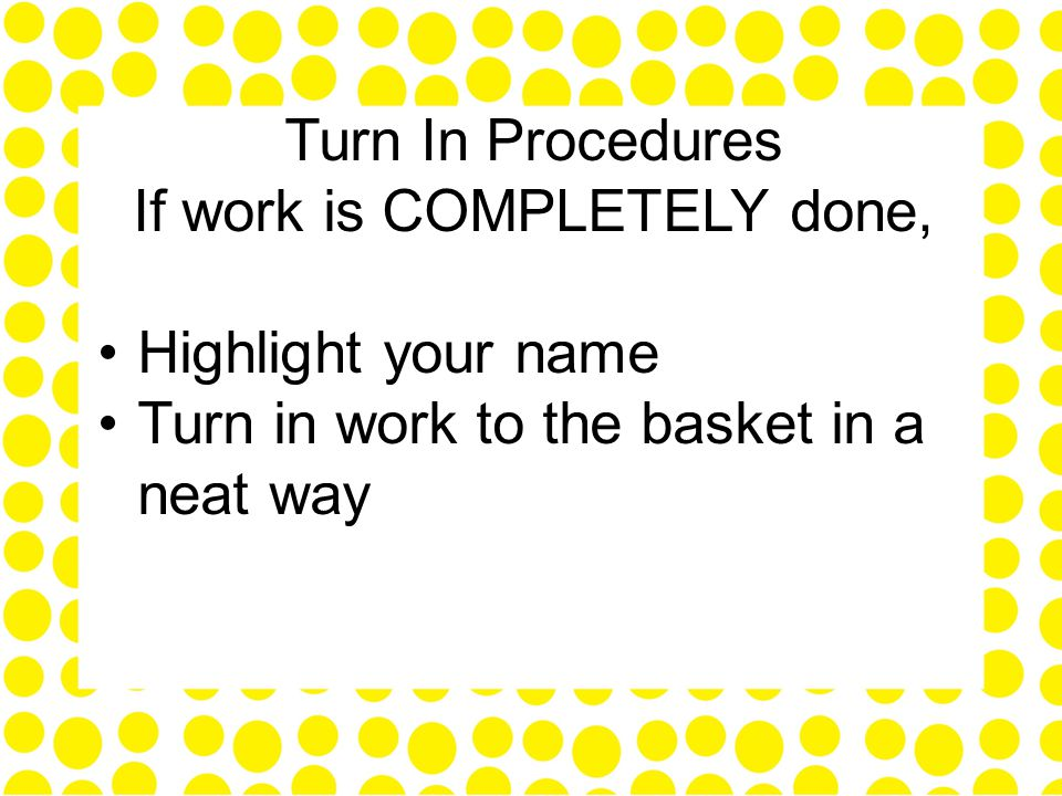 Turn In Procedures If work is COMPLETELY done, Highlight your name Turn in work to the basket in a neat way