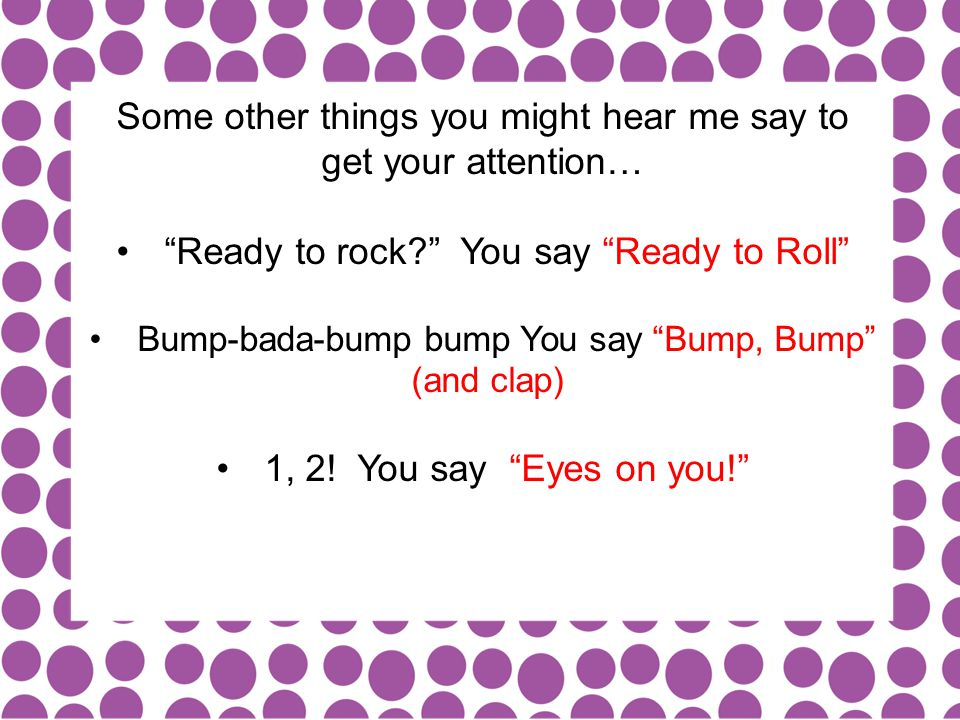 Some other things you might hear me say to get your attention… Ready to rock? You say Ready to Roll Bump-bada-bump bump You say Bump, Bump (and clap) 1, 2.