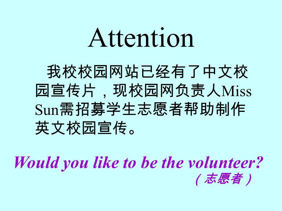 Attention 我校校园网站已经有了中文校 园宣传片,现校园网负责人 Miss Sun 需招募学生志愿者帮助制作 英文校园宣传。 Would you like to be the volunteer? (志愿者)