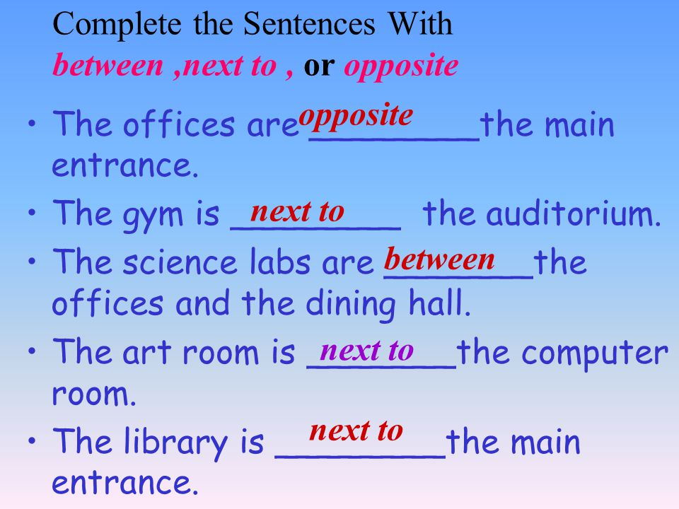Complete the Sentences With between,next to, or opposite The offices are ________the main entrance.