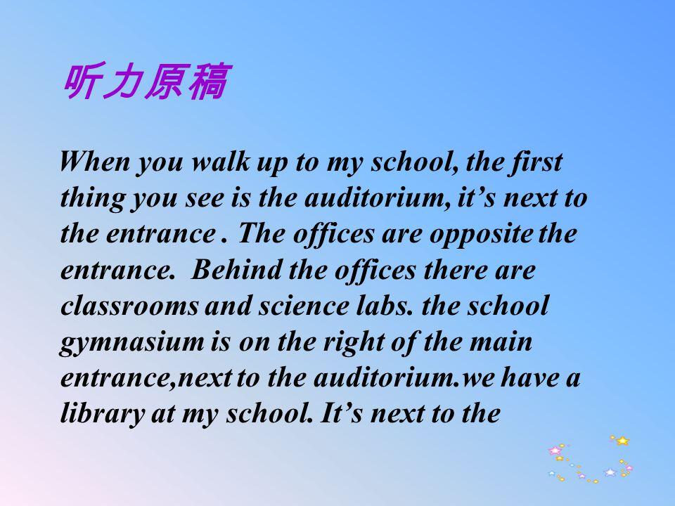 听力原稿 When you walk up to my school, the first thing you see is the auditorium, it's next to the entrance.