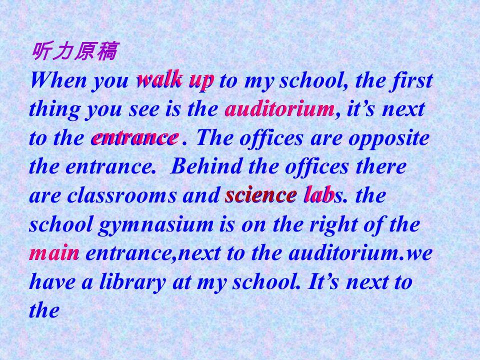 听力原稿 When you walk up to my school, the first thing you see is the auditorium, it's next to the entrance. The offices are opposite the entrance. Behin