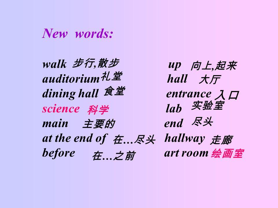 New words: walk up auditorium hall dining hall entrance science lab main end at the end of hallway before art room 步行, 散步 向上, 起来 礼堂 大厅 食堂 入口 科学 实验室 主要