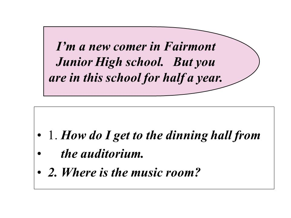 1. How do I get to the dinning hall from the auditorium. 2. Where is the music room? I'm a new comer in Fairmont Junior High school. But you are in th
