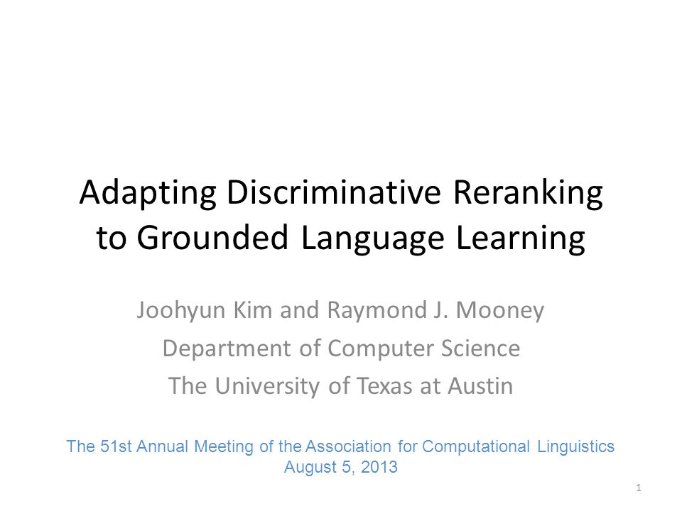 Discriminative Reranking Effective approach to improve performance of generative models with secondary discriminative model Applied to various NLP tasks – Syntactic parsing (Collins, ICML 2000; Collins, ACL 2002; Charniak & Johnson, ACL 2005) – Semantic parsing (Lu et al., EMNLP 2008; Ge and Mooney, ACL 2006) – Part-of-speech tagging (Collins, EMNLP 2002) – Semantic role labeling (Toutanova et al., ACL 2005) – Named entity recognition (Collins, ACL 2002) – Machine translation (Shen et al., NAACL 2004; Fraser and Marcu, ACL 2006) – Surface realization in language generation (White & Rajkumar, EMNLP 2009; Konstas & Lapata, ACL 2012) Goal: – Adapt discriminative reranking to grounded language learning 2