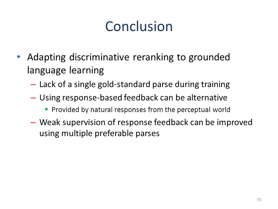 Conclusion Adapting discriminative reranking to grounded language learning – Lack of a single gold-standard parse during training – Using response-based feedback can be alternative  Provided by natural responses from the perceptual world – Weak supervision of response feedback can be improved using multiple preferable parses 35