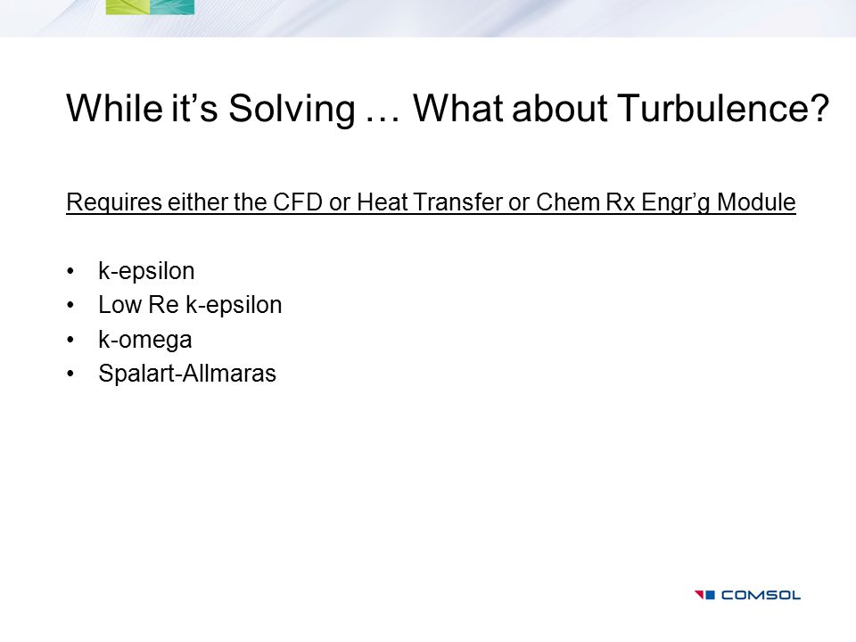 While it's Solving … What about Turbulence? Requires either the CFD or Heat Transfer or Chem Rx Engr'g Module k-epsilon Low Re k-epsilon k-omega Spala