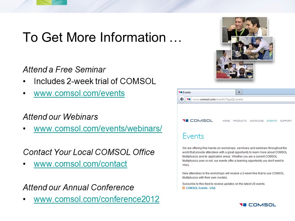 To Get More Information … Attend a Free Seminar Includes 2-week trial of COMSOL www.comsol.com/events Attend our Webinars www.comsol.com/events/webina