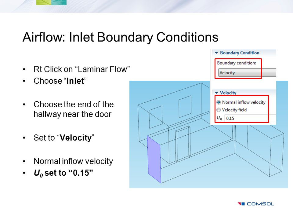 "Airflow: Inlet Boundary Conditions Rt Click on ""Laminar Flow"" Choose ""Inlet"" Choose the end of the hallway near the door Set to ""Velocity"" Normal infl"