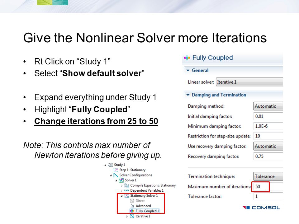 "Give the Nonlinear Solver more Iterations Rt Click on ""Study 1"" Select ""Show default solver"" Expand everything under Study 1 Highlight ""Fully Coupled"""