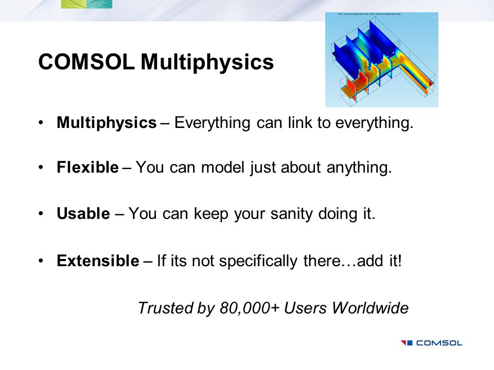 COMSOL Multiphysics Multiphysics – Everything can link to everything. Flexible – You can model just about anything. Usable – You can keep your sanity