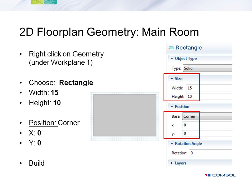2D Floorplan Geometry: Main Room Right click on Geometry (under Workplane 1) Choose: Rectangle Width: 15 Height: 10 Position: Corner X: 0 Y: 0 Build