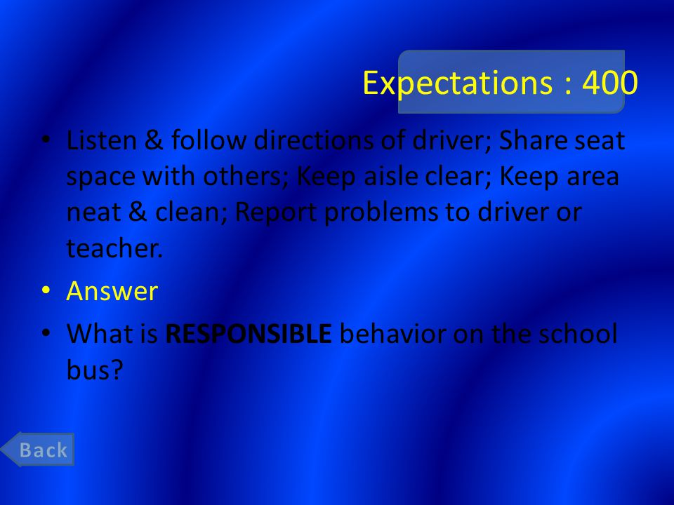Expectations : 400 Listen & follow directions of driver; Share seat space with others; Keep aisle clear; Keep area neat & clean; Report problems to dr