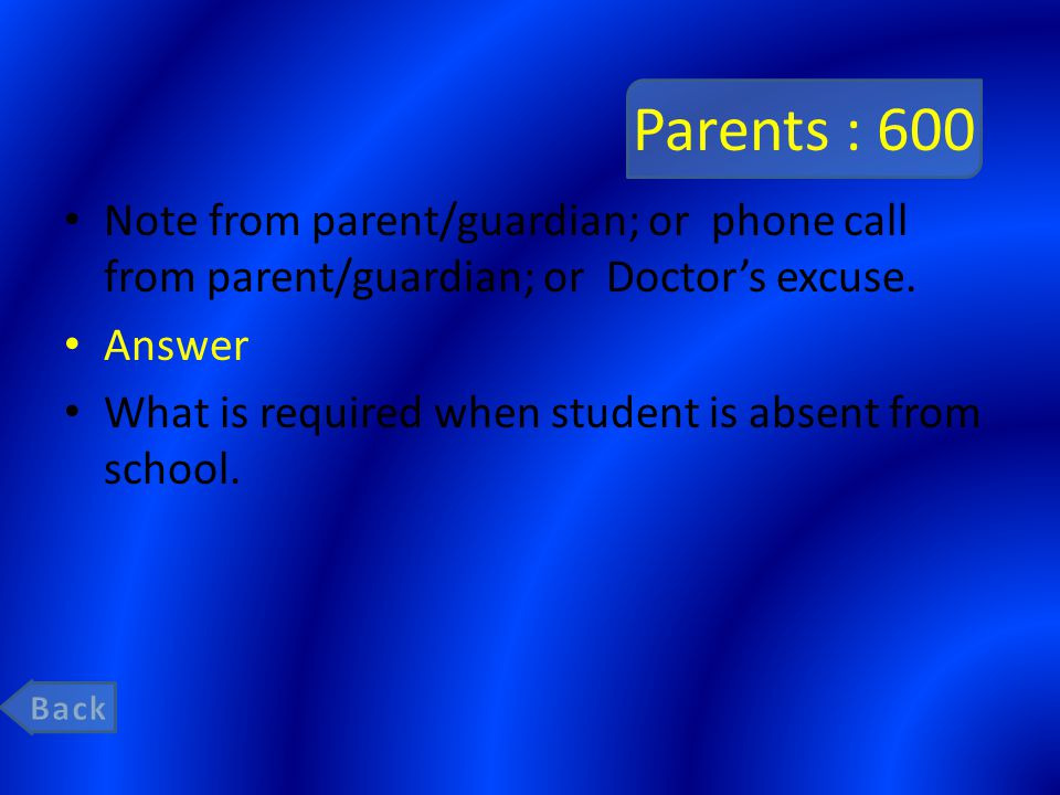 Parents : 600 Note from parent/guardian; or phone call from parent/guardian; or Doctor's excuse. Answer What is required when student is absent from s
