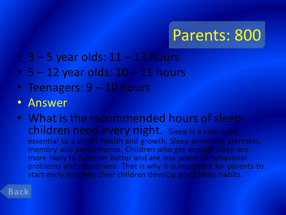 Parents: 800 3 – 5 year olds: 11 – 13 hours 5 – 12 year olds: 10 – 11 hours Teenagers: 9 – 10 hours Answer What is the recommended hours of sleep children need every night.
