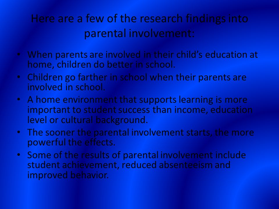 Here are a few of the research findings into parental involvement: When parents are involved in their child's education at home, children do better in school.