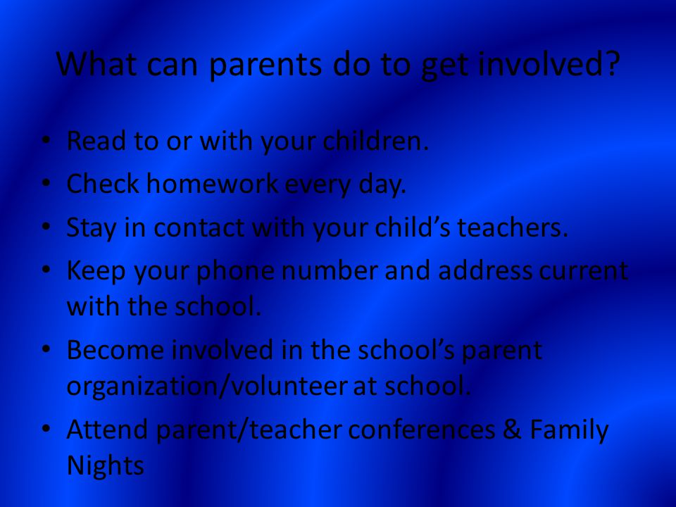 What can parents do to get involved? Read to or with your children. Check homework every day. Stay in contact with your child's teachers. Keep your ph