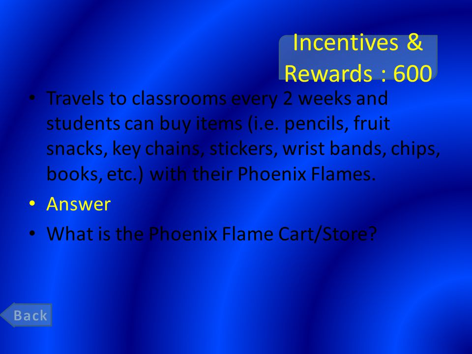 Incentives & Rewards : 600 Travels to classrooms every 2 weeks and students can buy items (i.e. pencils, fruit snacks, key chains, stickers, wrist ban