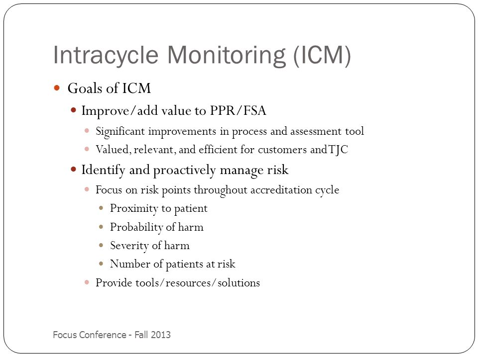 Intracycle Monitoring (ICM) (cont.) Focus Conference - Fall 2013 Periodic Performance Review (PPR) changed to Focused Standards Assessment (FSA) Completed annually Required to complete Risk standards Four options for completion of FSA Full FSA (self evaluation) Option I Option II Option III