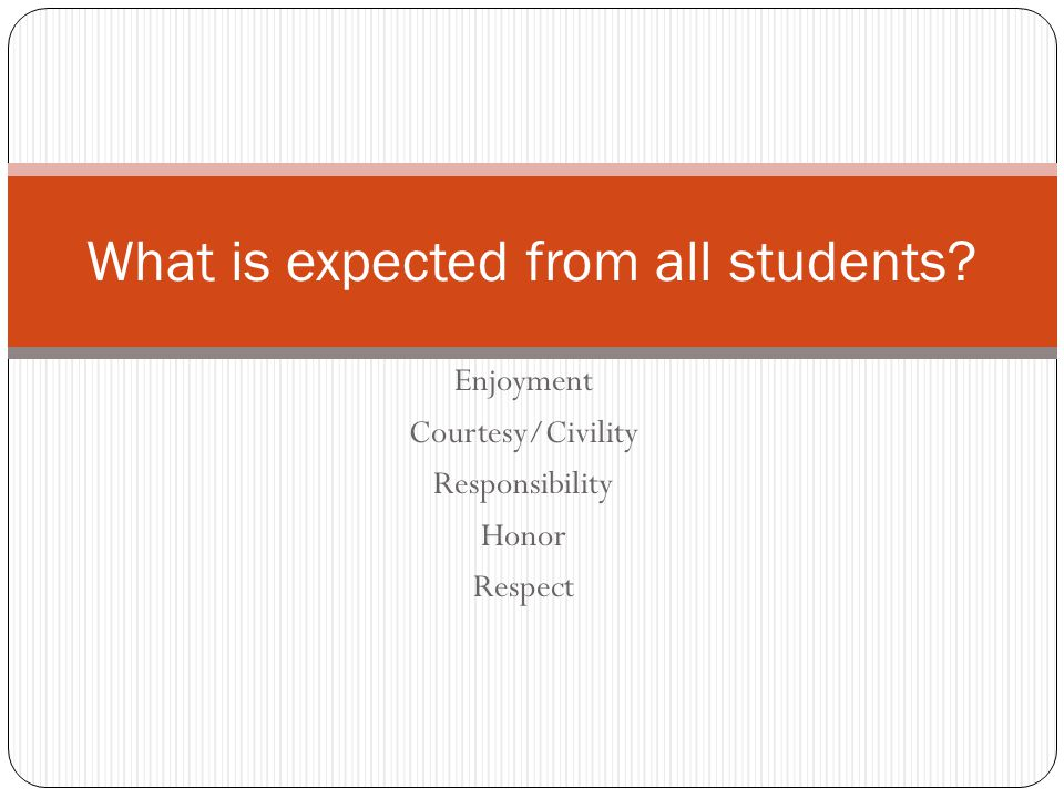 Enjoyment Courtesy/Civility Responsibility Honor Respect What is expected from all students