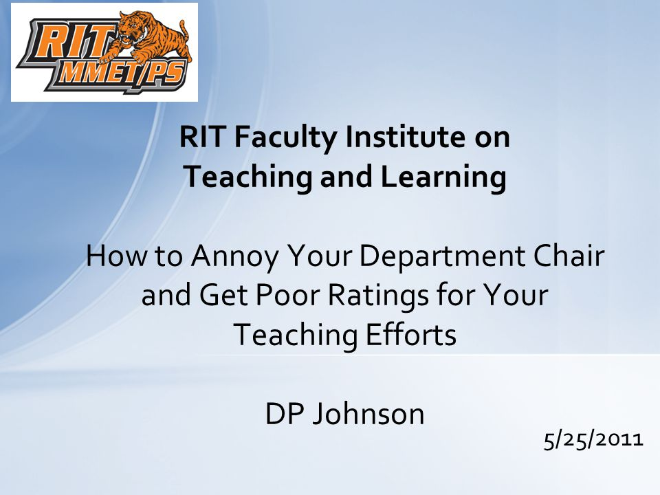 5/25/2011 RIT Faculty Institute on Teaching and Learning How to Annoy Your Department Chair and Get Poor Ratings for Your Teaching Efforts DP Johnson