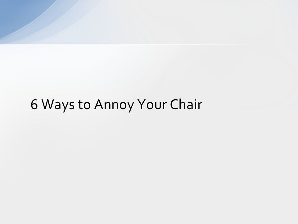 6 Ways to Annoy Your Chair