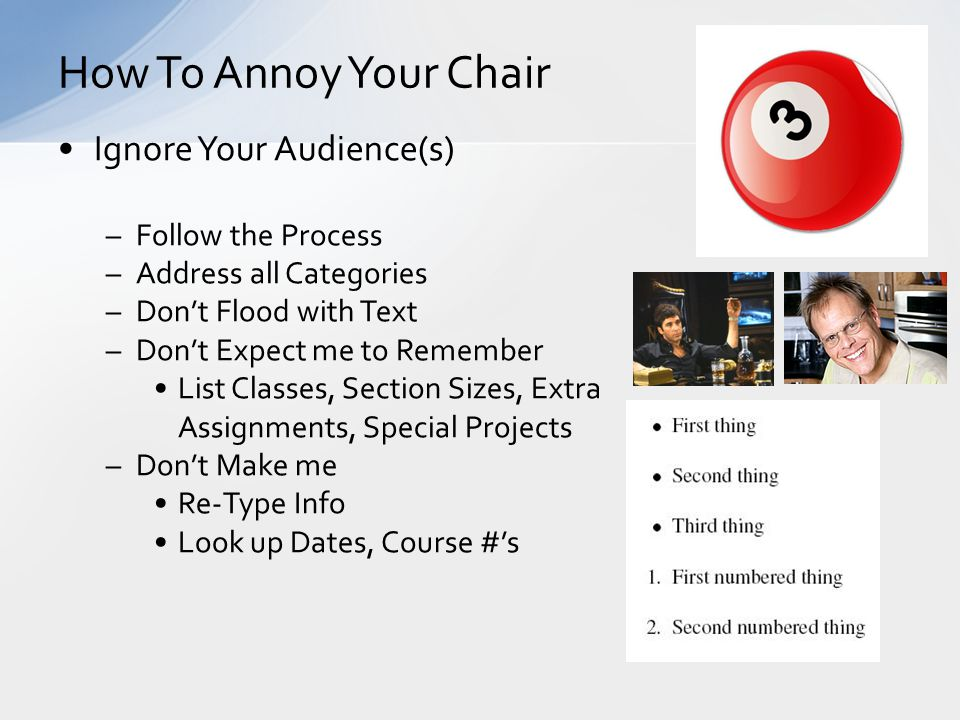 Ignore Your Audience(s) –Follow the Process –Address all Categories –Don't Flood with Text –Don't Expect me to Remember List Classes, Section Sizes, Extra Assignments, Special Projects –Don't Make me Re-Type Info Look up Dates, Course #'s How To Annoy Your Chair