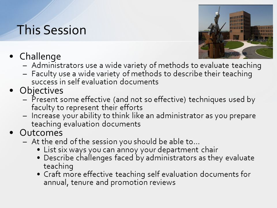 Challenge –Administrators use a wide variety of methods to evaluate teaching –Faculty use a wide variety of methods to describe their teaching success in self evaluation documents Objectives –Present some effective (and not so effective) techniques used by faculty to represent their efforts –Increase your ability to think like an administrator as you prepare teaching evaluation documents Outcomes –At the end of the session you should be able to… List six ways you can annoy your department chair Describe challenges faced by administrators as they evaluate teaching Craft more effective teaching self evaluation documents for annual, tenure and promotion reviews This Session