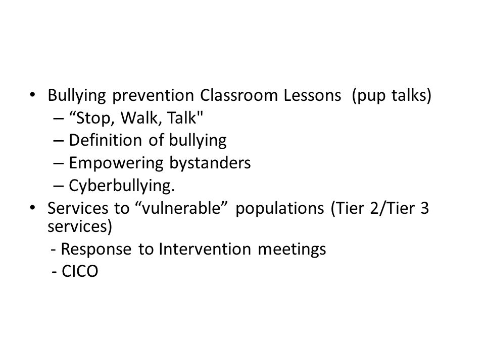 Bullying prevention Classroom Lessons (pup talks) – Stop, Walk, Talk – Definition of bullying – Empowering bystanders – Cyberbullying.