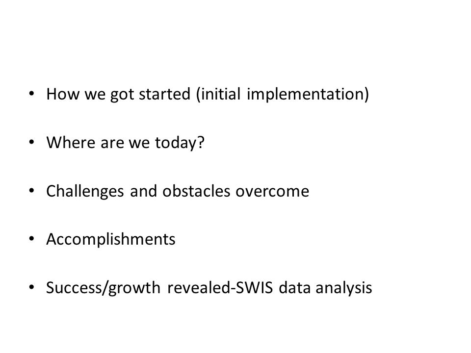 How we got started (initial implementation) Where are we today? Challenges and obstacles overcome Accomplishments Success/growth revealed-SWIS data an