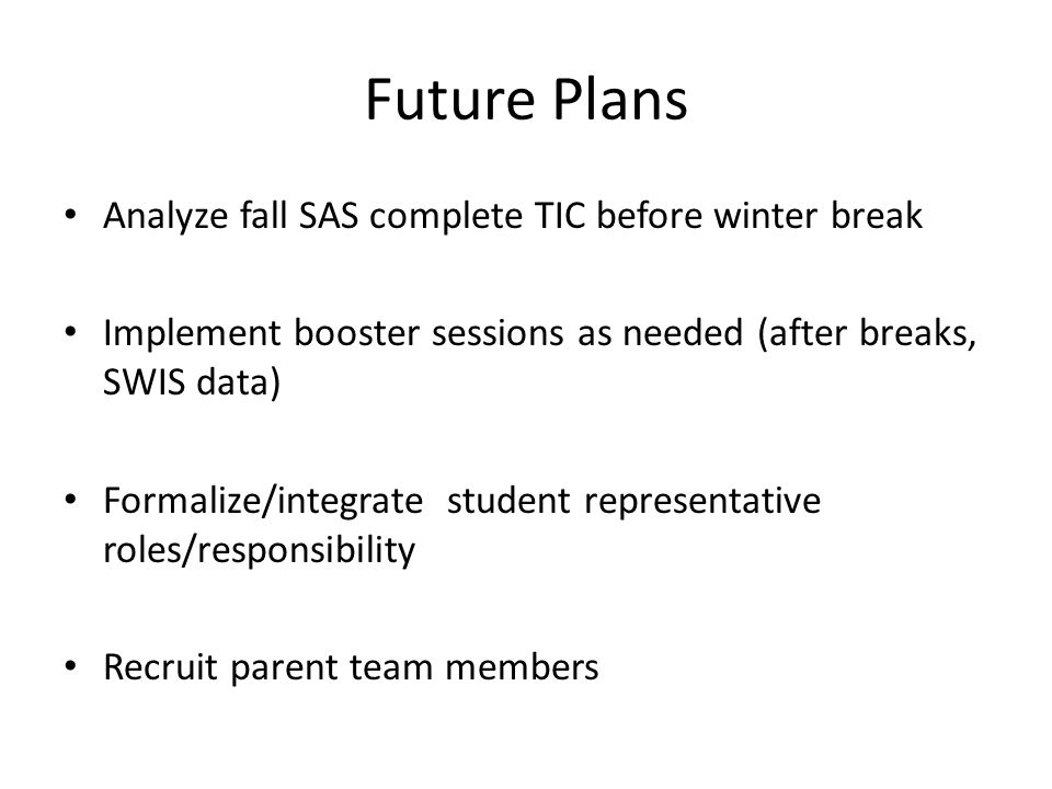 Future Plans Analyze fall SAS complete TIC before winter break Implement booster sessions as needed (after breaks, SWIS data) Formalize/integrate stud