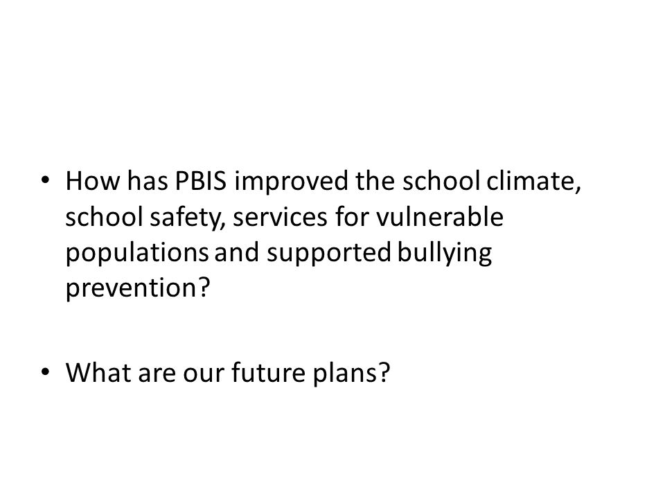 How has PBIS improved the school climate, school safety, services for vulnerable populations and supported bullying prevention? What are our future pl